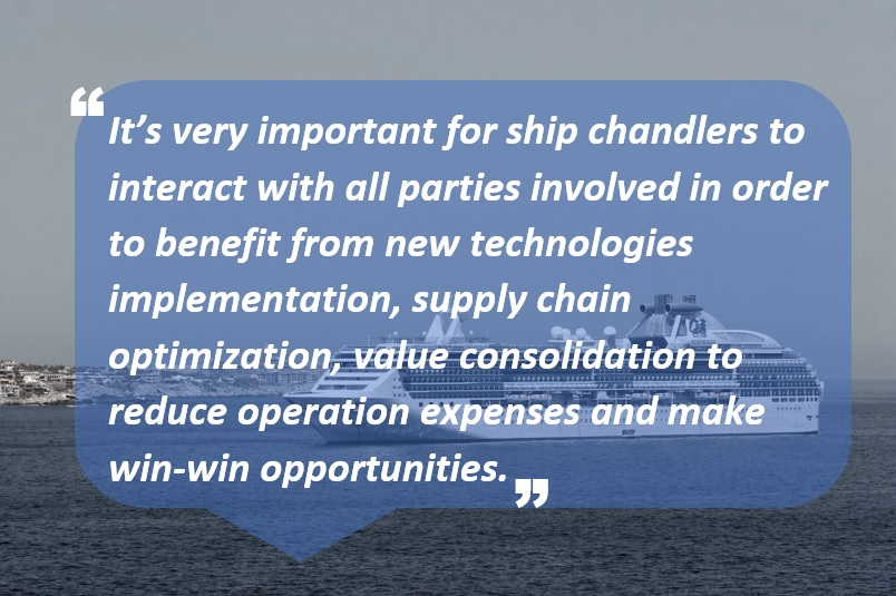 It's very important for ship chandlers to interact with all parties involved in order to benefit from new technologies implementation, supply chain optimization, value consolidation to reduce operation expenses and make win-win opportunities.
