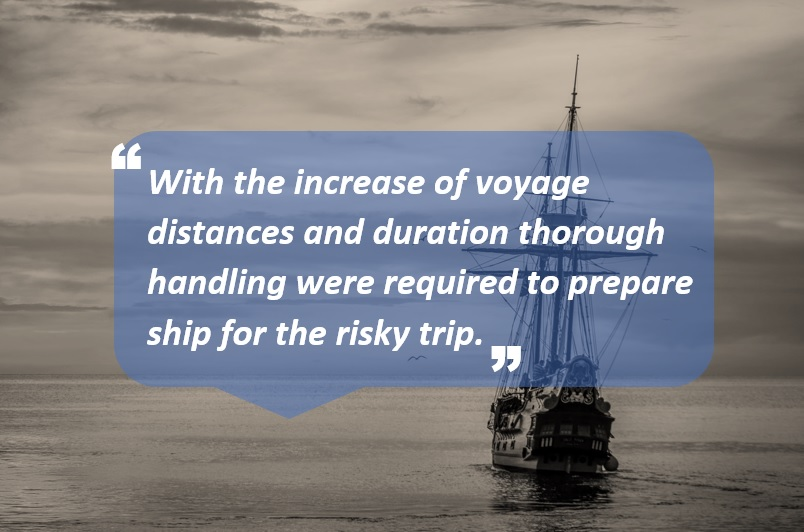 With the increase of voyage distances and duration thorough handling were required to prepare ship for the risky trip.