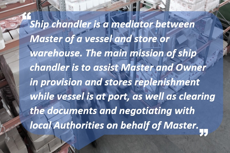 Ship chandler is a mediator between Master of a vessel and store or warehouse. The main mission of ship chandler is to assist Master and Owner in provision and stores replenishment while vessel is at port, as well as clearing the documents and negotiating with local Authorities on behalf of Master.